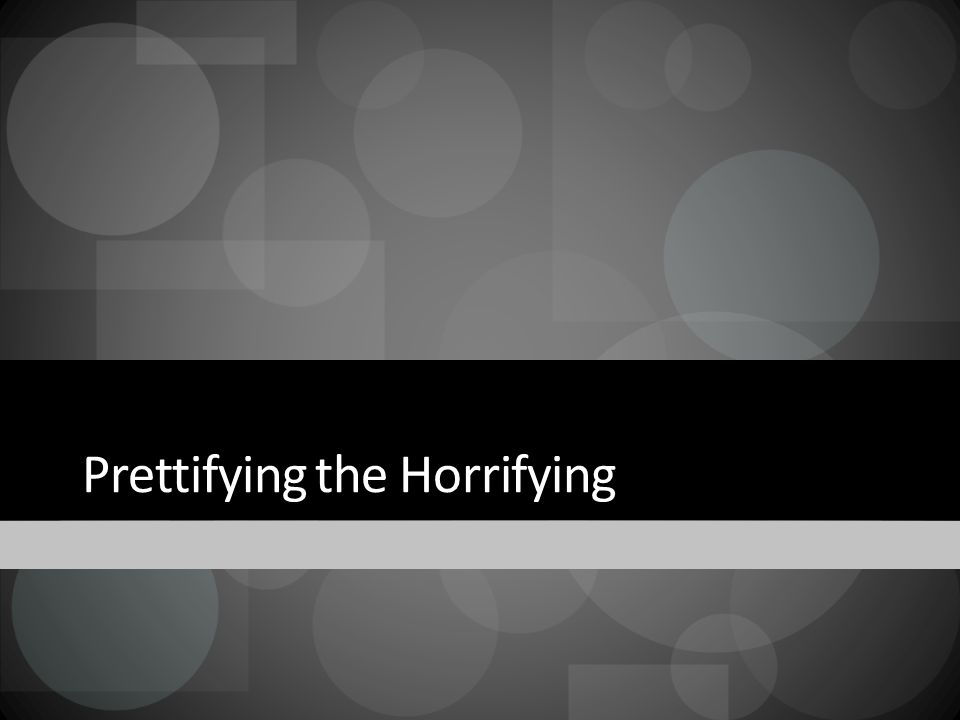 Prettifying the Horrifying