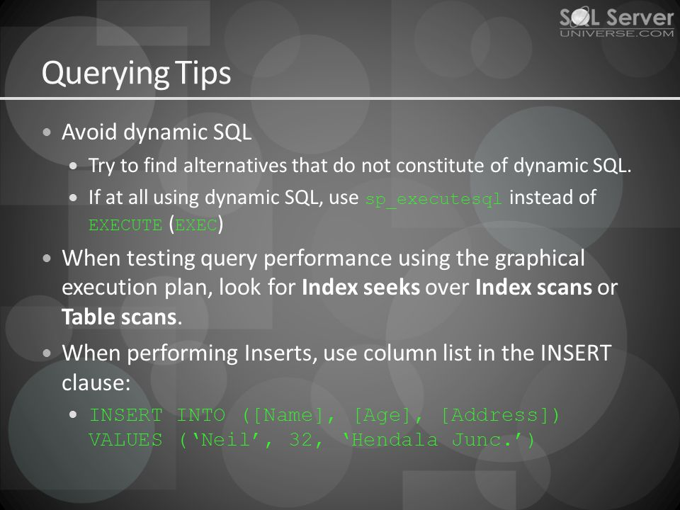Querying Tips Avoid dynamic SQL Try to find alternatives that do not constitute of dynamic SQL. If at all using dynamic SQL, use sp_executesql instead