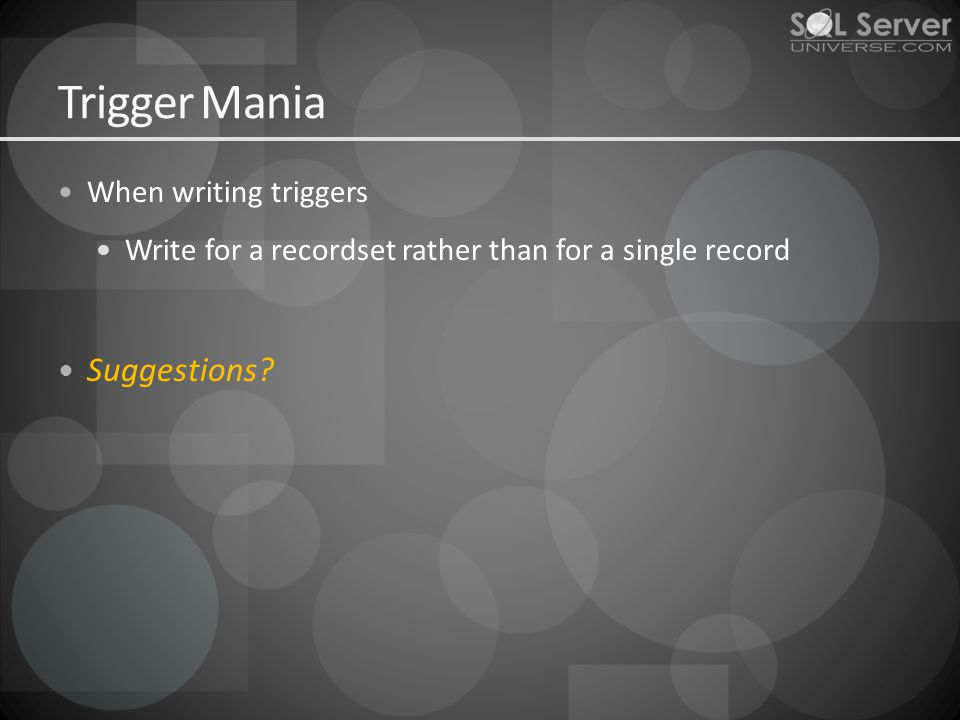Trigger Mania When writing triggers Write for a recordset rather than for a single record Suggestions
