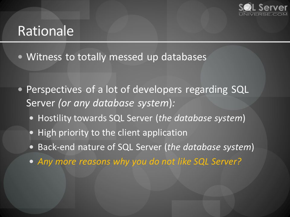Rationale Witness to totally messed up databases Perspectives of a lot of developers regarding SQL Server (or any database system): Hostility towards SQL Server (the database system) High priority to the client application Back-end nature of SQL Server (the database system) Any more reasons why you do not like SQL Server