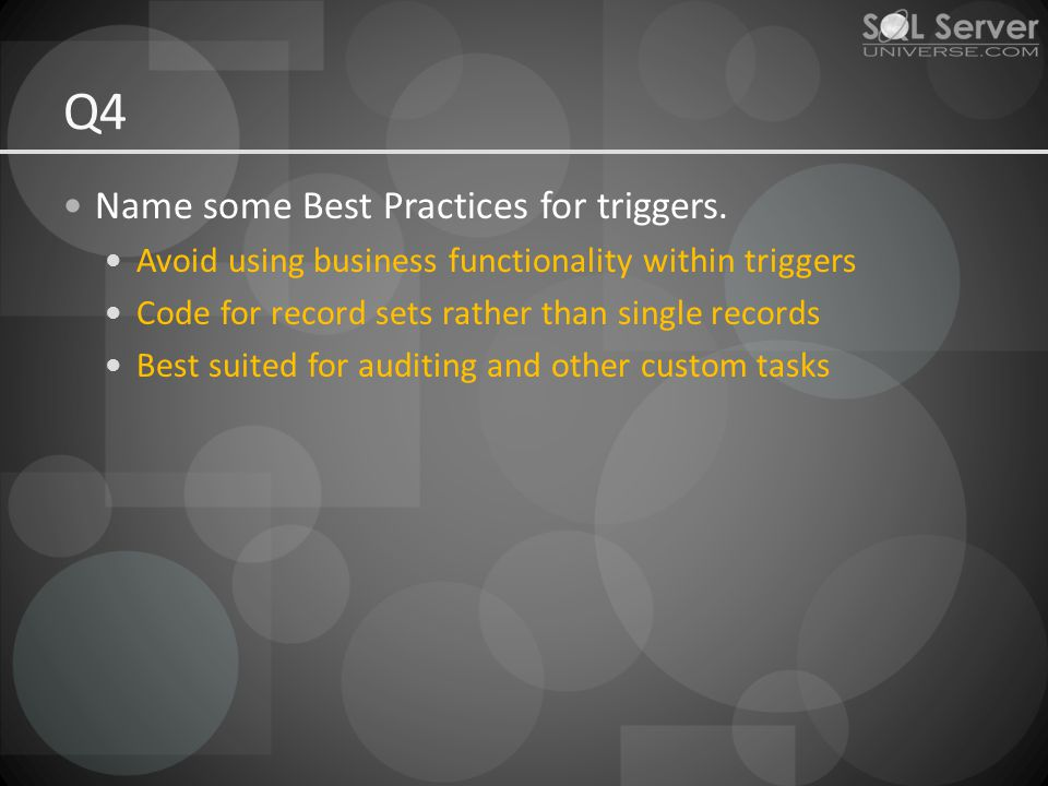 Q4 Name some Best Practices for triggers. Avoid using business functionality within triggers Code for record sets rather than single records Best suit