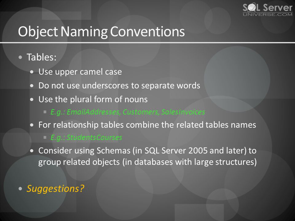 Object Naming Conventions Tables: Use upper camel case Do not use underscores to separate words Use the plural form of nouns E.g.: EmailAddresses, Customers, SalesInvoices For relationship tables combine the related tables names E.g.: StudentsCourses Consider using Schemas (in SQL Server 2005 and later) to group related objects (in databases with large structures) Suggestions