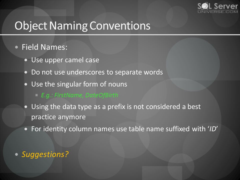 Object Naming Conventions Field Names: Use upper camel case Do not use underscores to separate words Use the singular form of nouns E.g.: FirstName, DateOfBirth Using the data type as a prefix is not considered a best practice anymore For identity column names use table name suffixed with ID Suggestions
