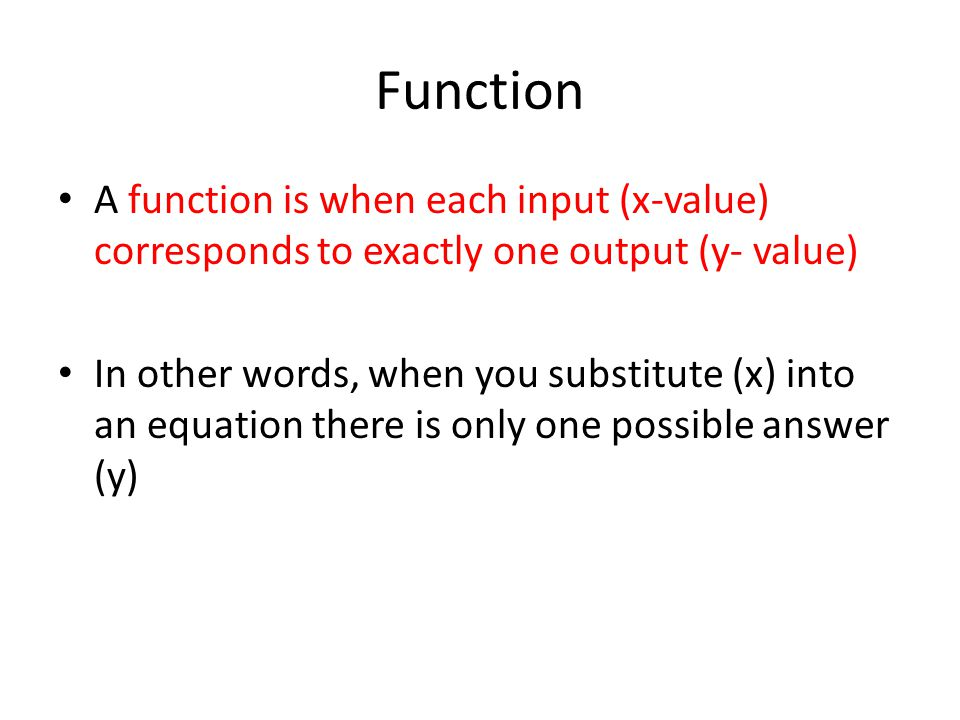 Function A function is when each input (x-value) corresponds to exactly one output (y- value) In other words, when you substitute (x) into an equation there is only one possible answer (y)