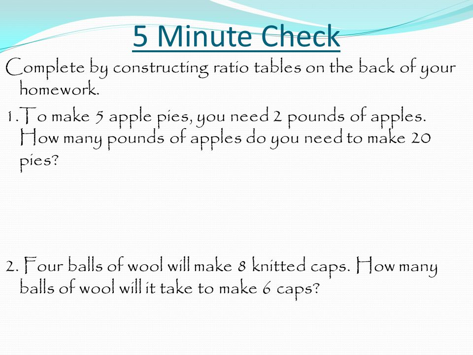 5 Minute Check Complete by constructing ratio tables on the back of your homework.