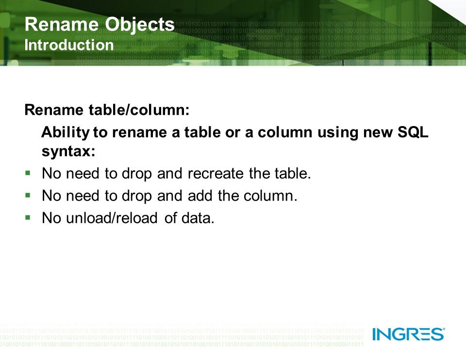 Rename Objects Introduction Rename table/column: Ability to rename a table or a column using new SQL syntax: No need to drop and recreate the table.