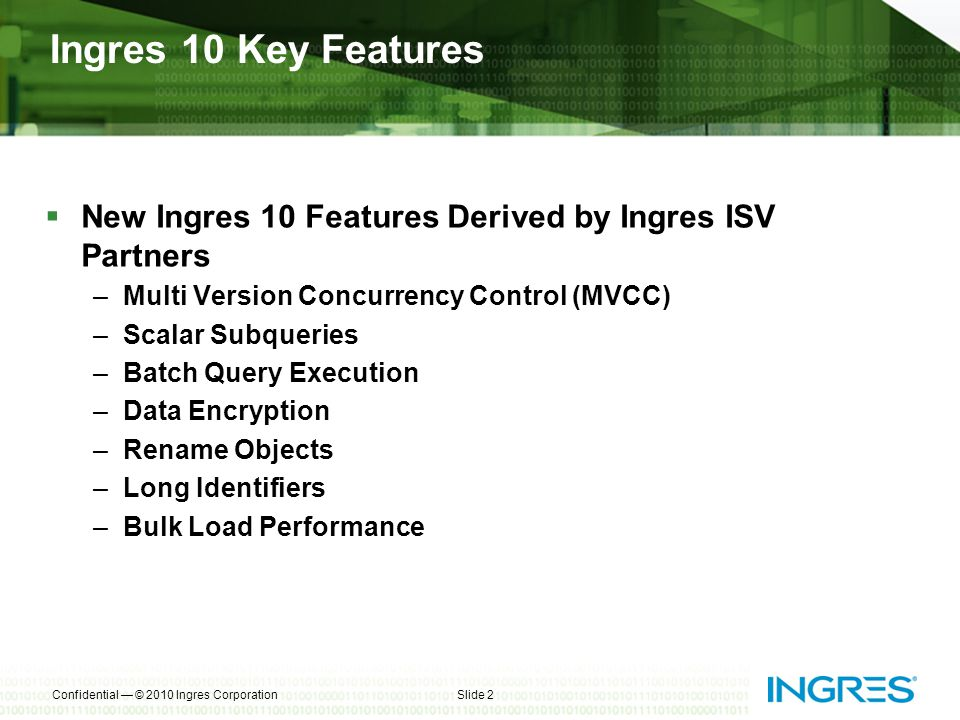 Ingres 10 Key Features New Ingres 10 Features Derived by Ingres ISV Partners –Multi Version Concurrency Control (MVCC) –Scalar Subqueries –Batch Query Execution –Data Encryption –Rename Objects –Long Identifiers –Bulk Load Performance Confidential © 2010 Ingres CorporationSlide 2