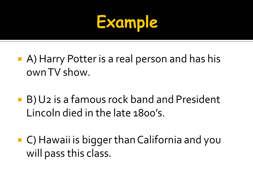 A) Harry Potter is a real person and has his own TV show. B) U2 is a famous rock band and President Lincoln died in the late 1800s. C) Hawaii is bigge
