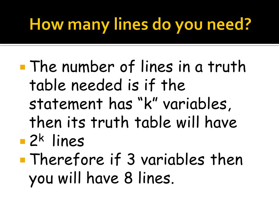 The number of lines in a truth table needed is if the statement has k variables, then its truth table will have 2 k lines Therefore if 3 variables then you will have 8 lines.
