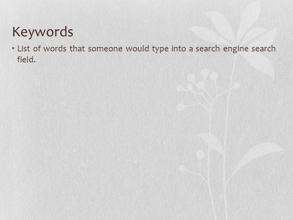 Keywords List of words that someone would type into a search engine search field.