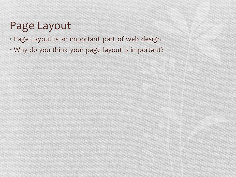 Page Layout Page Layout is an important part of web design Why do you think your page layout is important