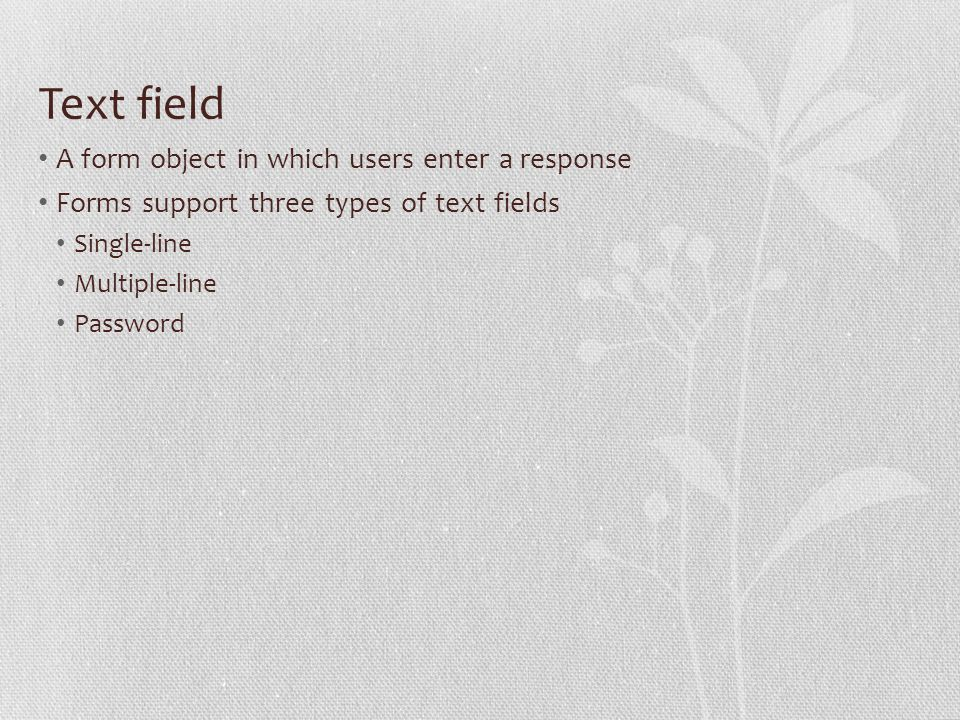 Text field A form object in which users enter a response Forms support three types of text fields Single-line Multiple-line Password
