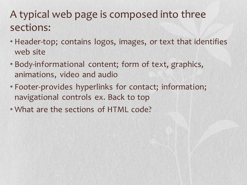 A typical web page is composed into three sections: Header-top; contains logos, images, or text that identifies web site Body-informational content; form of text, graphics, animations, video and audio Footer-provides hyperlinks for contact; information; navigational controls ex.