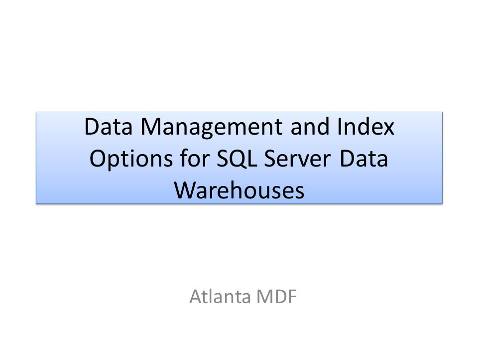Data Management and Index Options for SQL Server Data Warehouses Atlanta MDF
