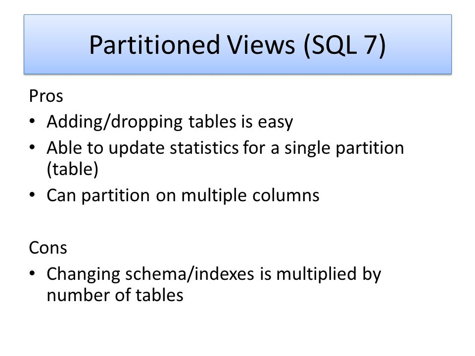 Partitioned Views (SQL 7) Pros Adding/dropping tables is easy Able to update statistics for a single partition (table) Can partition on multiple colum