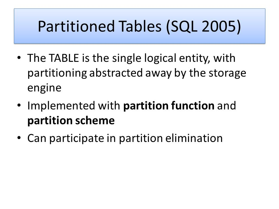 Partitioned Tables (SQL 2005) The TABLE is the single logical entity, with partitioning abstracted away by the storage engine Implemented with partiti