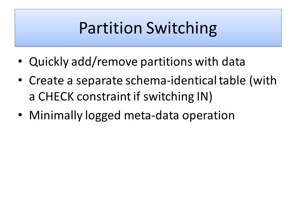 Partition Switching Quickly add/remove partitions with data Create a separate schema-identical table (with a CHECK constraint if switching IN) Minimal