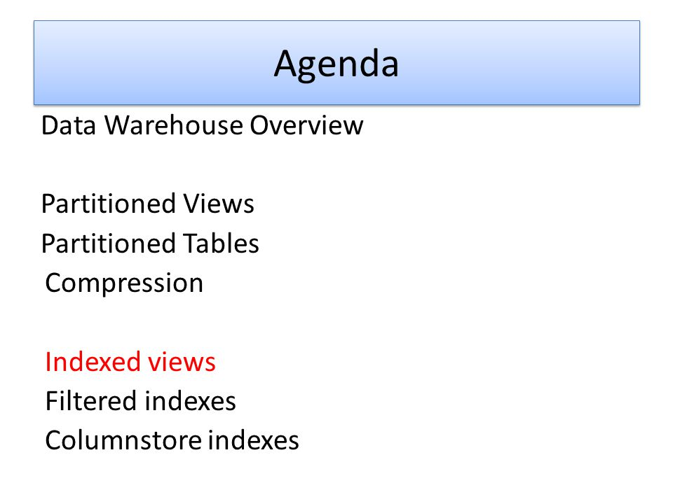 Agenda Data Warehouse Overview Partitioned Views Partitioned Tables Compression Indexed views Filtered indexes Columnstore indexes