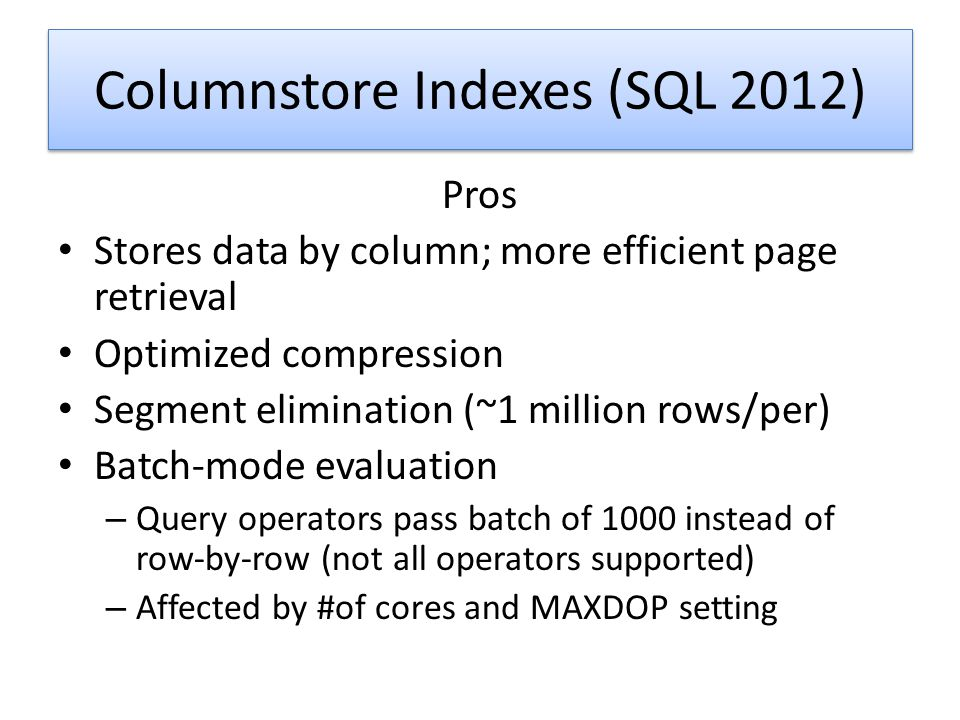 Columnstore Indexes (SQL 2012) Pros Stores data by column; more efficient page retrieval Optimized compression Segment elimination (~1 million rows/pe