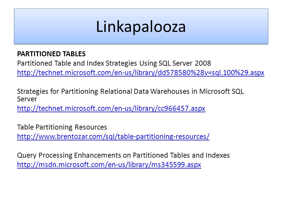 Linkapalooza PARTITIONED TABLES Partitioned Table and Index Strategies Using SQL Server 2008 http://technet.microsoft.com/en-us/library/dd578580%28v=s