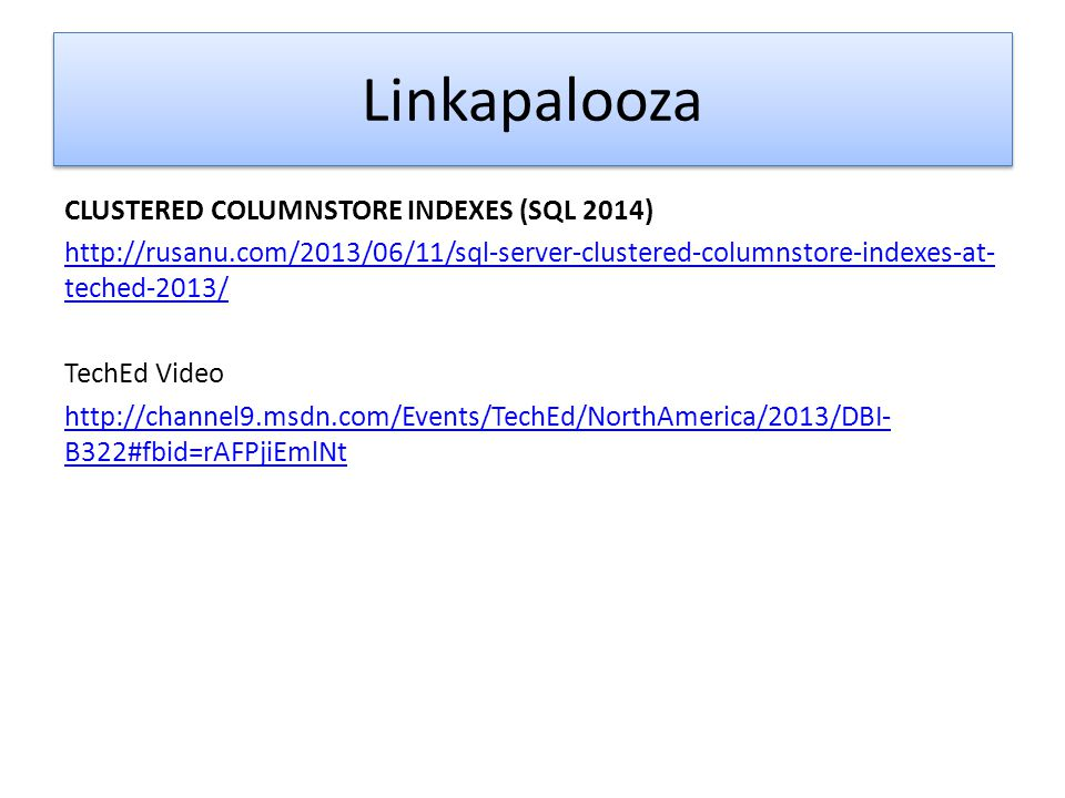 Linkapalooza CLUSTERED COLUMNSTORE INDEXES (SQL 2014) http://rusanu.com/2013/06/11/sql-server-clustered-columnstore-indexes-at- teched-2013/ TechEd Vi