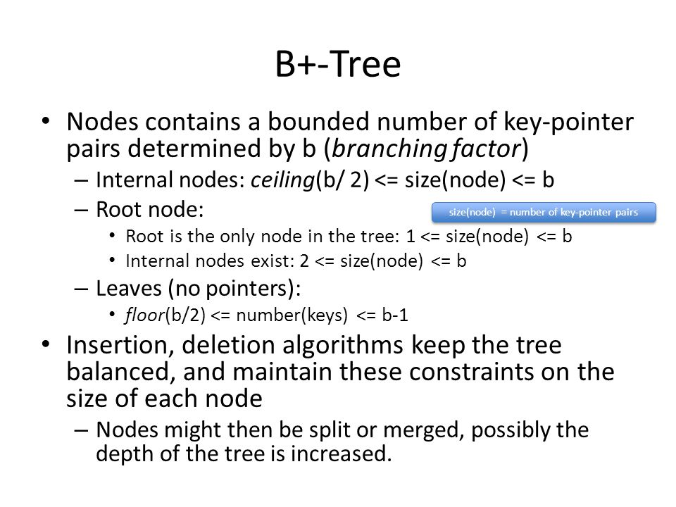B+-Tree Nodes contains a bounded number of key-pointer pairs determined by b (branching factor) – Internal nodes: ceiling(b/ 2) <= size(node) <= b – Root node: Root is the only node in the tree: 1 <= size(node) <= b Internal nodes exist: 2 <= size(node) <= b – Leaves (no pointers): floor(b/2) <= number(keys) <= b-1 Insertion, deletion algorithms keep the tree balanced, and maintain these constraints on the size of each node – Nodes might then be split or merged, possibly the depth of the tree is increased.