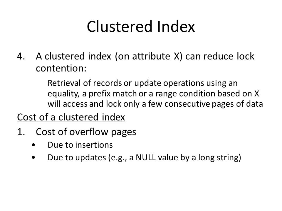 Clustered Index 4.A clustered index (on attribute X) can reduce lock contention: Retrieval of records or update operations using an equality, a prefix match or a range condition based on X will access and lock only a few consecutive pages of data Cost of a clustered index 1.Cost of overflow pages Due to insertions Due to updates (e.g., a NULL value by a long string)