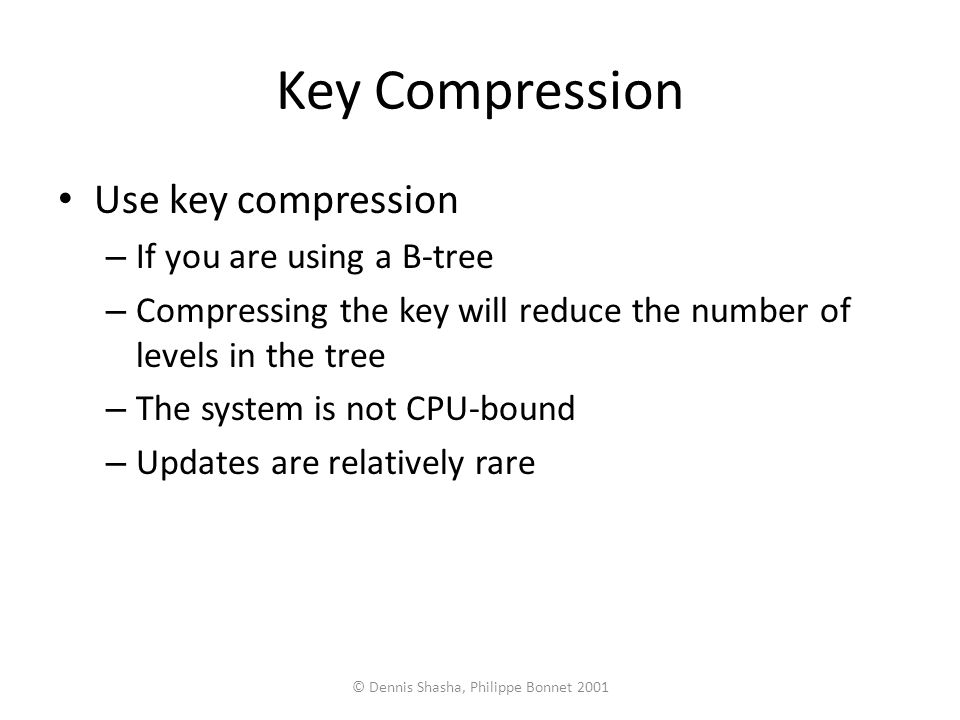 © Dennis Shasha, Philippe Bonnet 2001 Key Compression Use key compression – If you are using a B-tree – Compressing the key will reduce the number of levels in the tree – The system is not CPU-bound – Updates are relatively rare
