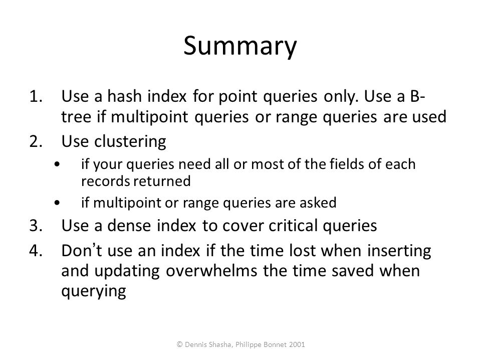 © Dennis Shasha, Philippe Bonnet 2001 Summary 1.Use a hash index for point queries only.