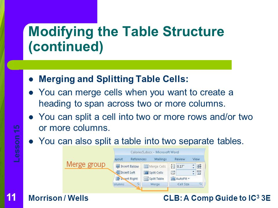 Lesson 15 Morrison / WellsCLB: A Comp Guide to IC 3 3E 11 Modifying the Table Structure (continued) Merging and Splitting Table Cells: You can merge c