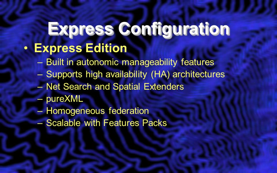 Express Configuration Express Edition –Built in autonomic manageability features –Supports high availability (HA) architectures –Net Search and Spatial Extenders –pureXML –Homogeneous federation –Scalable with Features Packs
