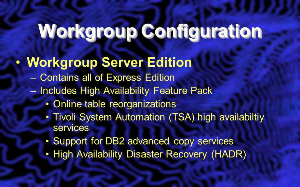 Workgroup Configuration Workgroup Server Edition –Contains all of Express Edition –Includes High Availability Feature Pack Online table reorganizations Tivoli System Automation (TSA) high availabiltiy services Support for DB2 advanced copy services High Availability Disaster Recovery (HADR)