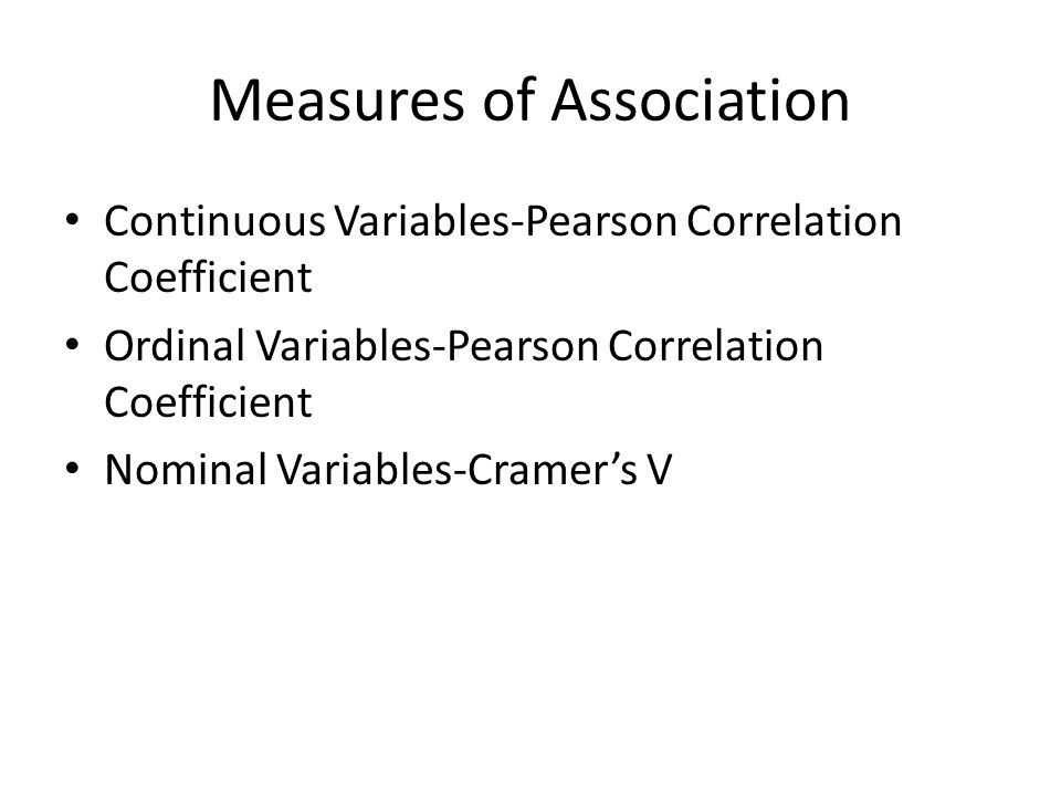 Measures of Association Continuous Variables-Pearson Correlation Coefficient Ordinal Variables-Pearson Correlation Coefficient Nominal Variables-Cramers V