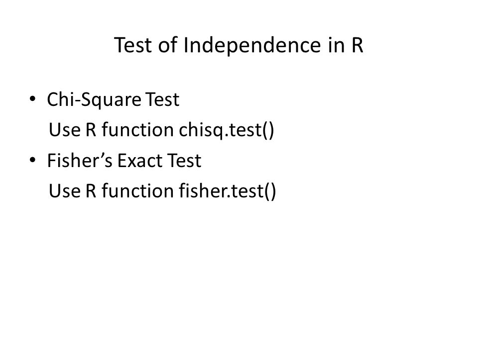 Test of Independence in R Chi-Square Test Use R function chisq.test() Fishers Exact Test Use R function fisher.test()