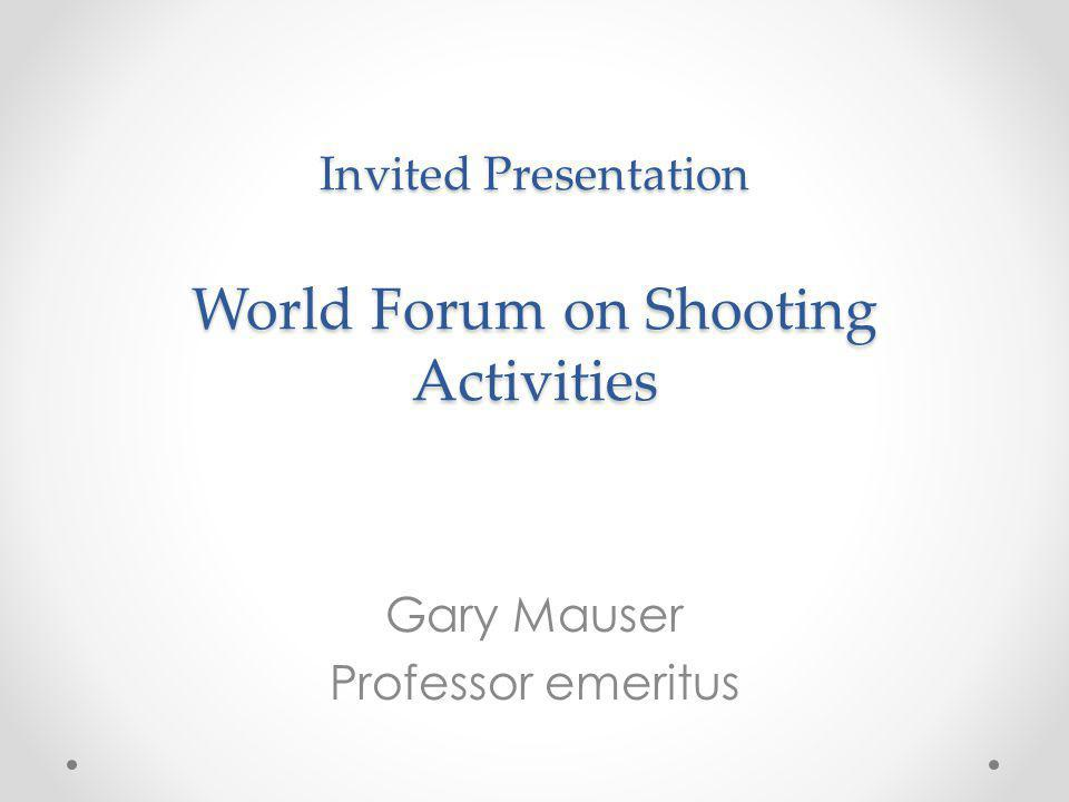 Invited Presentation World Forum on Shooting Activities Gary Mauser Professor emeritus