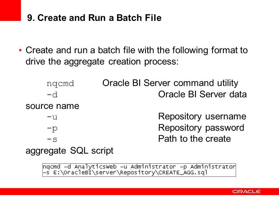 9. Create and Run a Batch File Create and run a batch file with the following format to drive the aggregate creation process: nqcmd Oracle BI Server c
