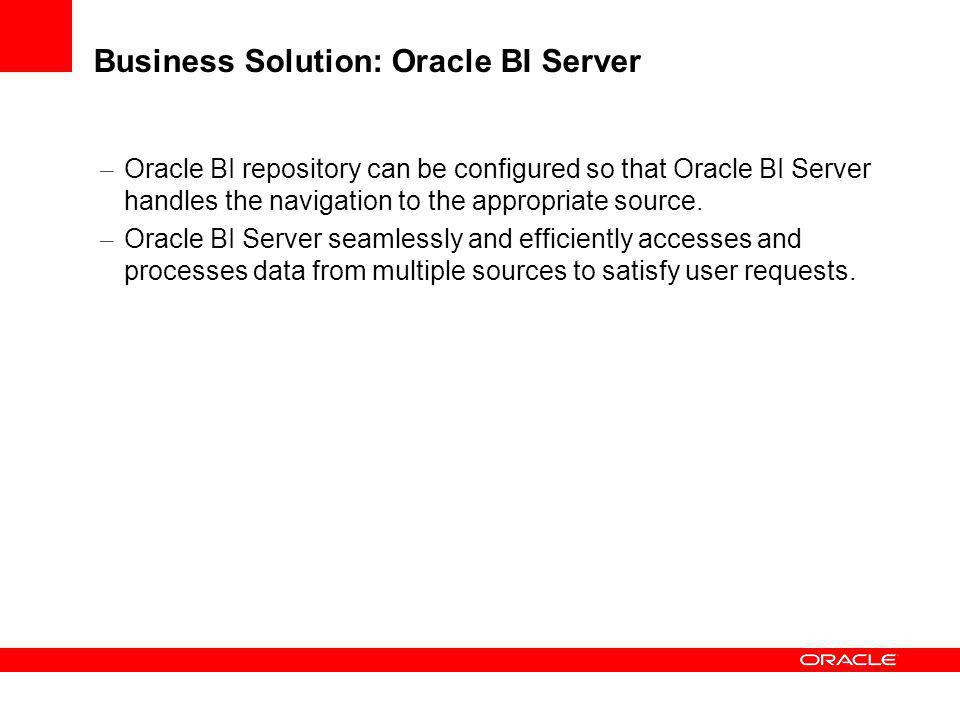 Business Solution: Oracle BI Server – Oracle BI repository can be configured so that Oracle BI Server handles the navigation to the appropriate source