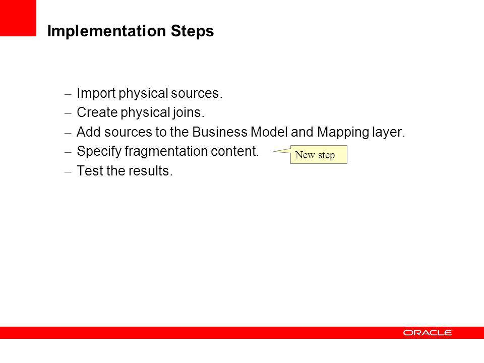 Implementation Steps – Import physical sources. – Create physical joins. – Add sources to the Business Model and Mapping layer. – Specify fragmentatio