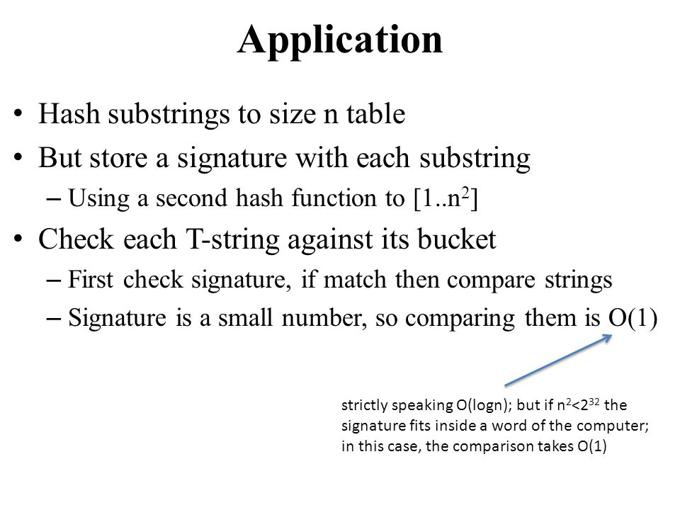 Application Hash substrings to size n table But store a signature with each substring – Using a second hash function to [1..n 2 ] Check each T-string