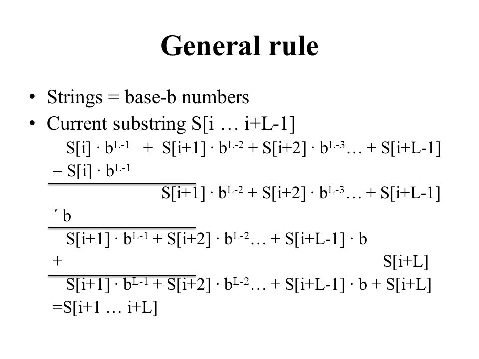 General rule Strings = base-b numbers Current substring S[i … i+L-1] S[i] · b L-1 + S[i+1] · b L-2 + S[i+2] · b L-3 … + S[i+L-1] S[i] · b L-1 S[i+1] ·