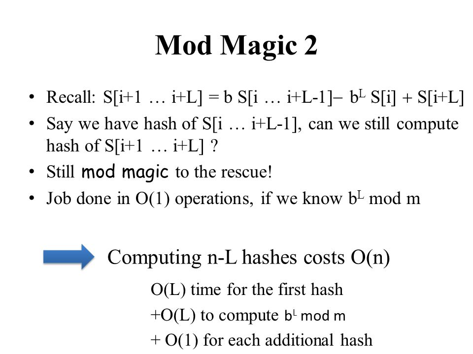 Mod Magic 2 Recall: S[i+1 … i+L] = b S[i … i+L-1] b L S[i] S[i+L] Say we have hash of S[i … i+L-1], can we still compute hash of S[i+1 … i+L] ? Still
