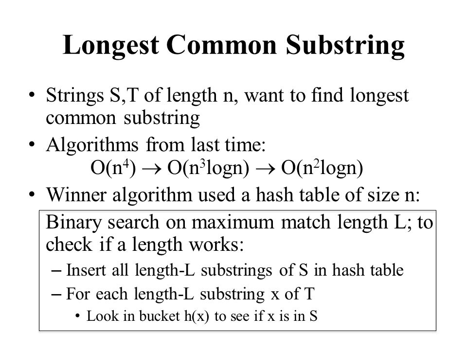 Runtime Analysis Binary search cost: O(log n) length values L tested For each length value L, here are the costly operations: – Inserting all L-length substrings of S: n-L hashes Each hash takes L time, so total work ((n-L)L)= (n 2 ) – Hashing all L-length substrings of T: n-L hashes another (n 2 ) – Time for comparing substrings of T to substrings of S: How many comparisons.