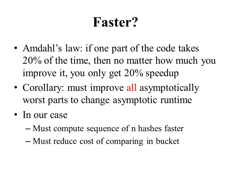 Faster? Amdahls law: if one part of the code takes 20% of the time, then no matter how much you improve it, you only get 20% speedup Corollary: must i