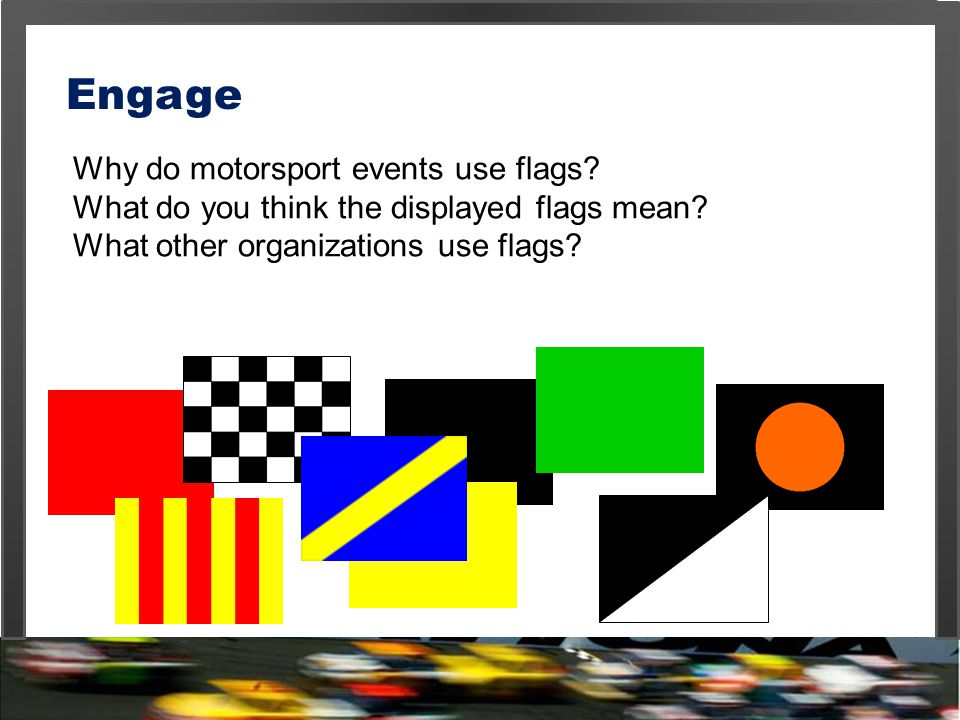 Why do motorsport events use flags? What do you think the displayed flags mean? What other organizations use flags? Engage
