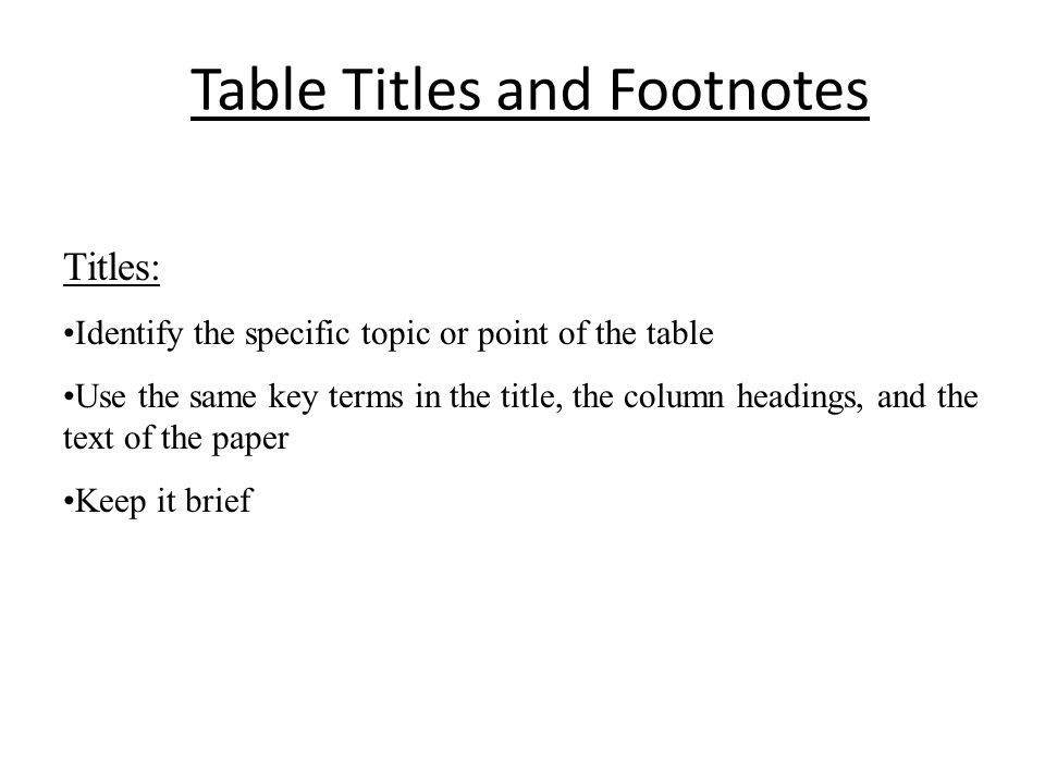Table Titles and Footnotes Titles: Identify the specific topic or point of the table Use the same key terms in the title, the column headings, and the text of the paper Keep it brief