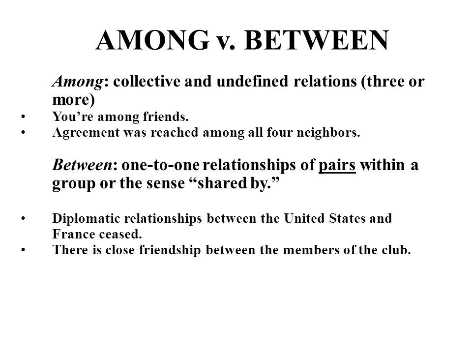 AMONG v. BETWEEN Among: collective and undefined relations (three or more) Youre among friends.