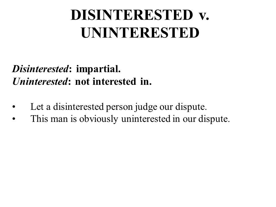 DISINTERESTED v. UNINTERESTED Disinterested: impartial.