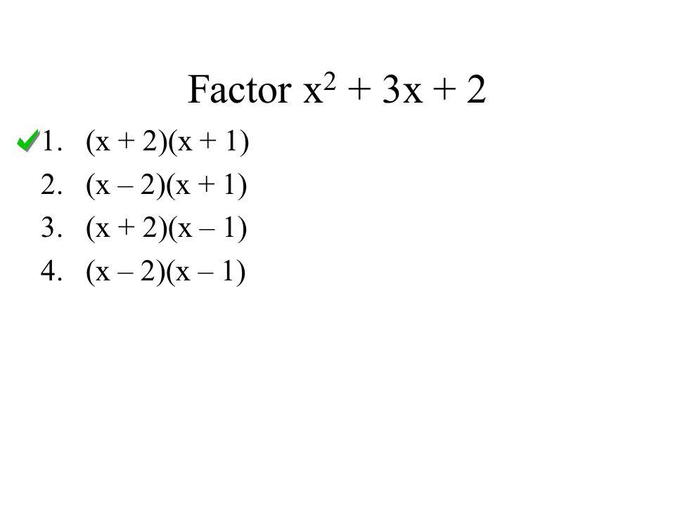 Factor x 2 + 3x + 2 1.(x + 2)(x + 1) 2.(x – 2)(x + 1) 3.(x + 2)(x – 1) 4.(x – 2)(x – 1)