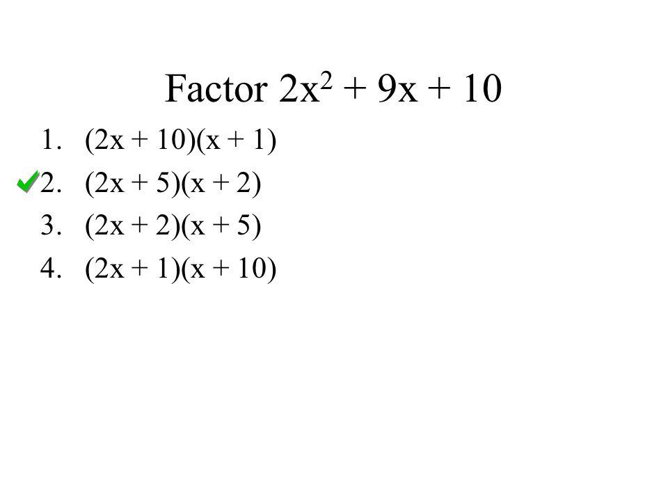 Factor 2x 2 + 9x + 10 1.(2x + 10)(x + 1) 2.(2x + 5)(x + 2) 3.(2x + 2)(x + 5) 4.(2x + 1)(x + 10)