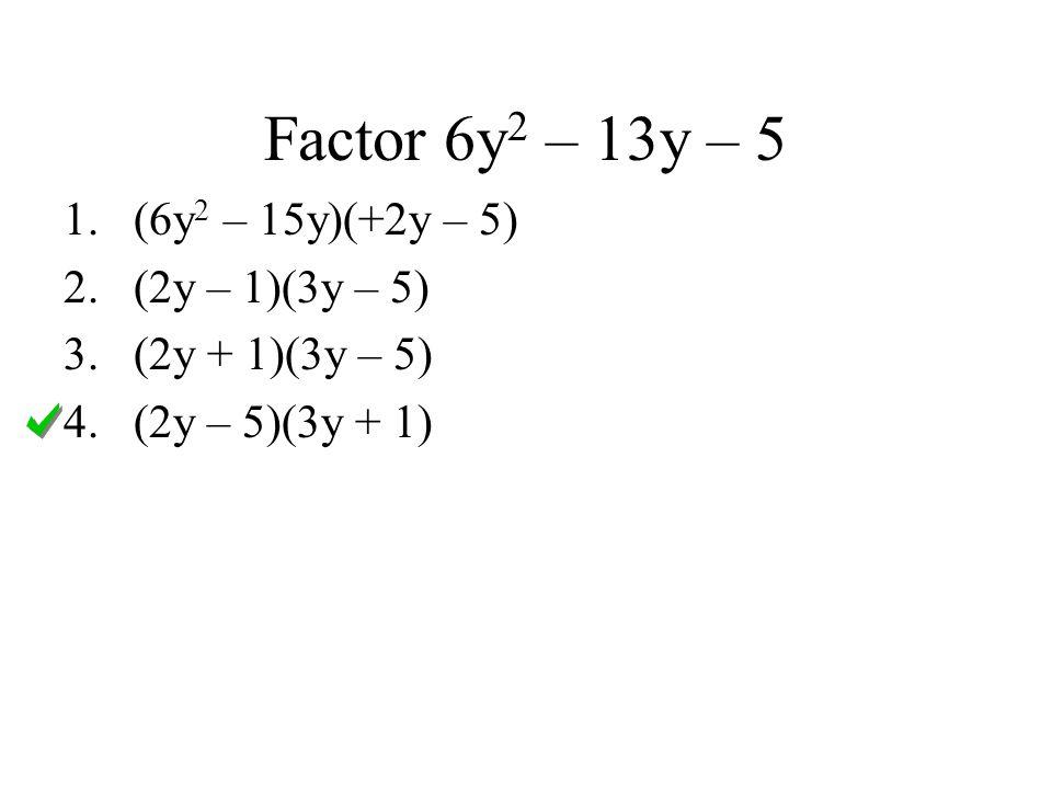 Factor 6y 2 – 13y – 5 1.(6y 2 – 15y)(+2y – 5) 2.(2y – 1)(3y – 5) 3.(2y + 1)(3y – 5) 4.(2y – 5)(3y + 1)